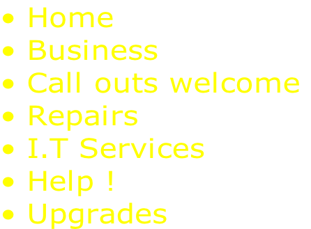 • Home  • Business  • Call outs welcome  • Repairs  • I.T Services  • Help ! • Upgrades